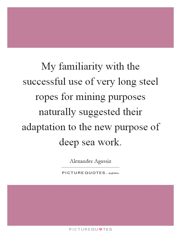 My familiarity with the successful use of very long steel ropes for mining purposes naturally suggested their adaptation to the new purpose of deep sea work Picture Quote #1