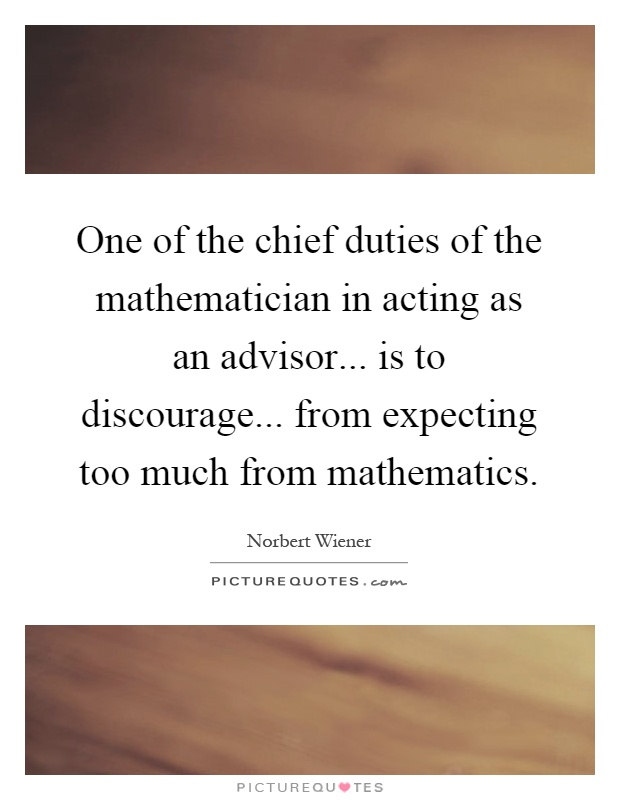 One of the chief duties of the mathematician in acting as an advisor... is to discourage... from expecting too much from mathematics Picture Quote #1