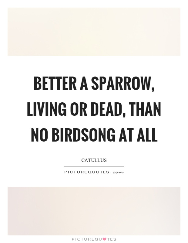 Better a sparrow, living or dead, than no birdsong at all Picture Quote #1