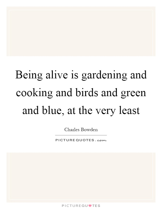 Being alive is gardening and cooking and birds and green and blue, at the very least Picture Quote #1
