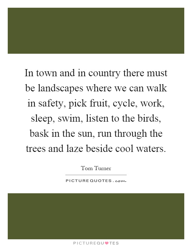 In town and in country there must be landscapes where we can walk in safety, pick fruit, cycle, work, sleep, swim, listen to the birds, bask in the sun, run through the trees and laze beside cool waters Picture Quote #1
