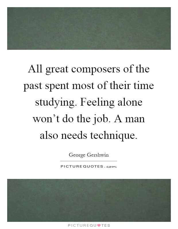 All great composers of the past spent most of their time studying. Feeling alone won't do the job. A man also needs technique Picture Quote #1