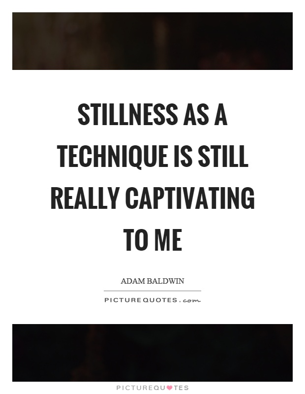 Stillness as a technique is still really captivating to me Picture Quote #1