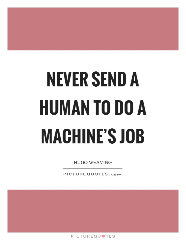 Never send a human to do a machine's job Picture Quote #1