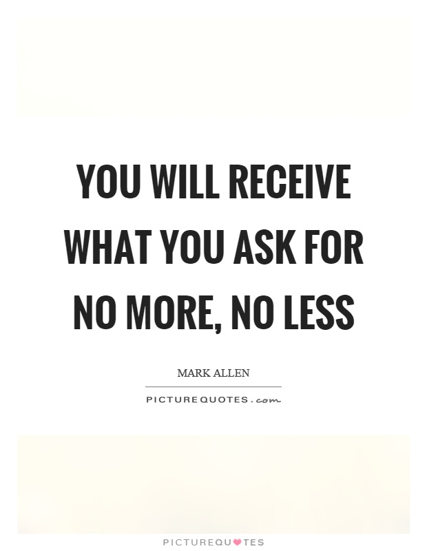 You will receive what you ask for no more, no less Picture Quote #1