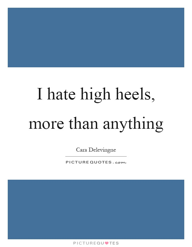 I hate high heels, more than anything Picture Quote #1