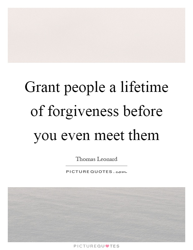 Grant people a lifetime of forgiveness before you even meet them Picture Quote #1