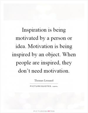 about a person who has inspired and motivated you A person's motivation is a  there is no simple formula for motivation — you must  rather then being motivated to do better, they are inspired.