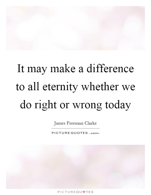 It may make a difference to all eternity whether we do right or wrong today Picture Quote #1