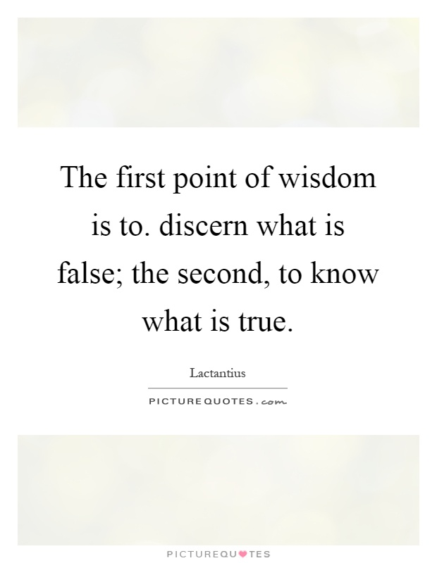 The first point of wisdom is to. discern what is false; the second, to know what is true Picture Quote #1