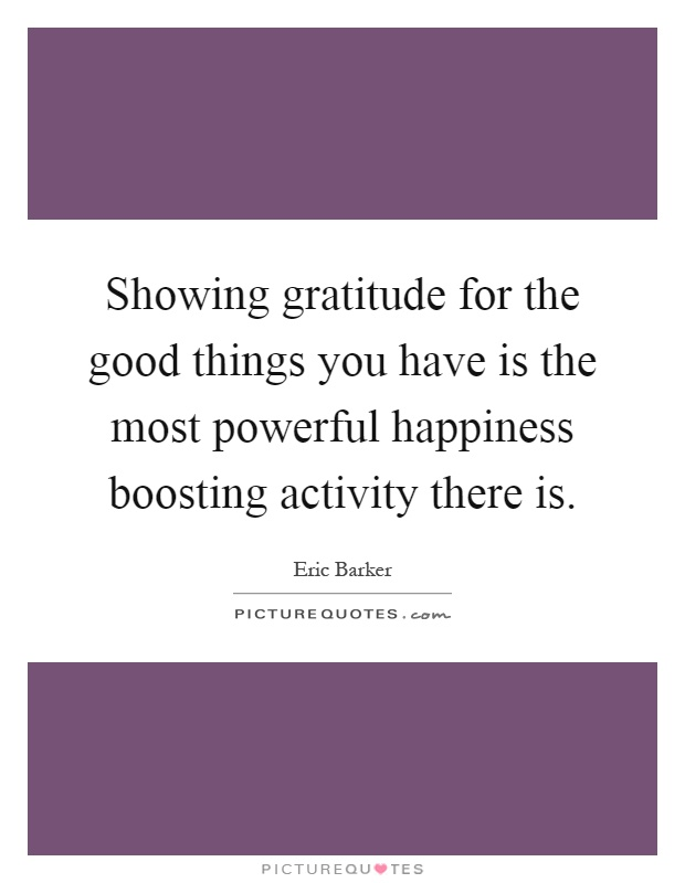Showing gratitude for the good things you have is the most powerful happiness boosting activity there is Picture Quote #1