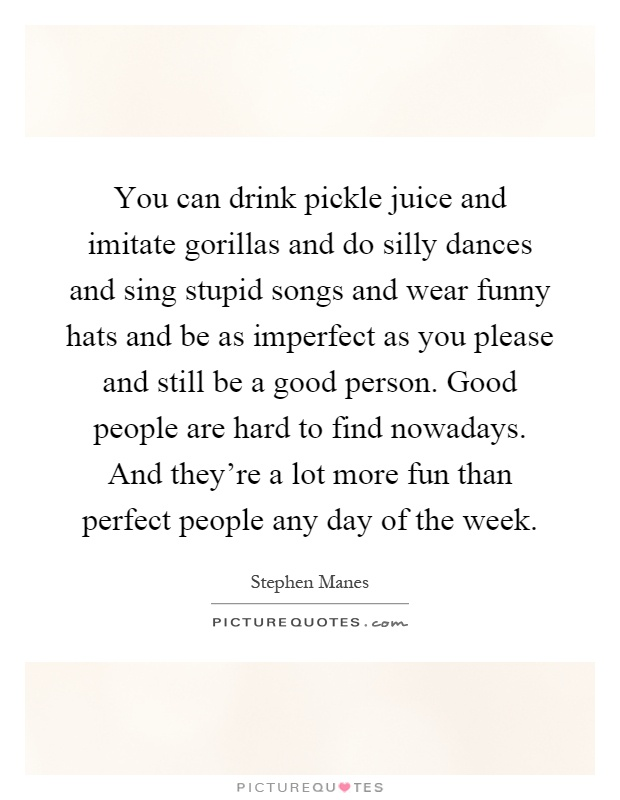 You can drink pickle juice and imitate gorillas and do silly dances and sing stupid songs and wear funny hats and be as imperfect as you please and still be a good person. Good people are hard to find nowadays. And they're a lot more fun than perfect people any day of the week Picture Quote #1
