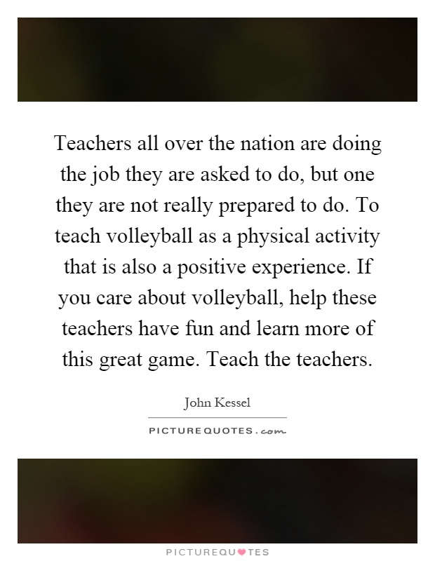 Teachers all over the nation are doing the job they are asked to do, but one they are not really prepared to do. To teach volleyball as a physical activity that is also a positive experience. If you care about volleyball, help these teachers have fun and learn more of this great game. Teach the teachers Picture Quote #1