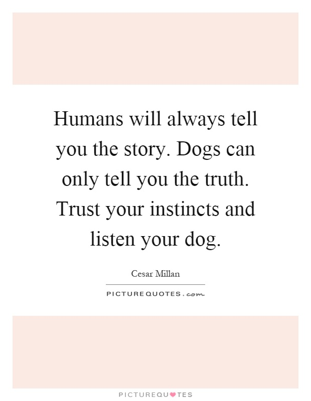 Humans will always tell you the story. Dogs can only tell you the truth. Trust your instincts and listen your dog Picture Quote #1