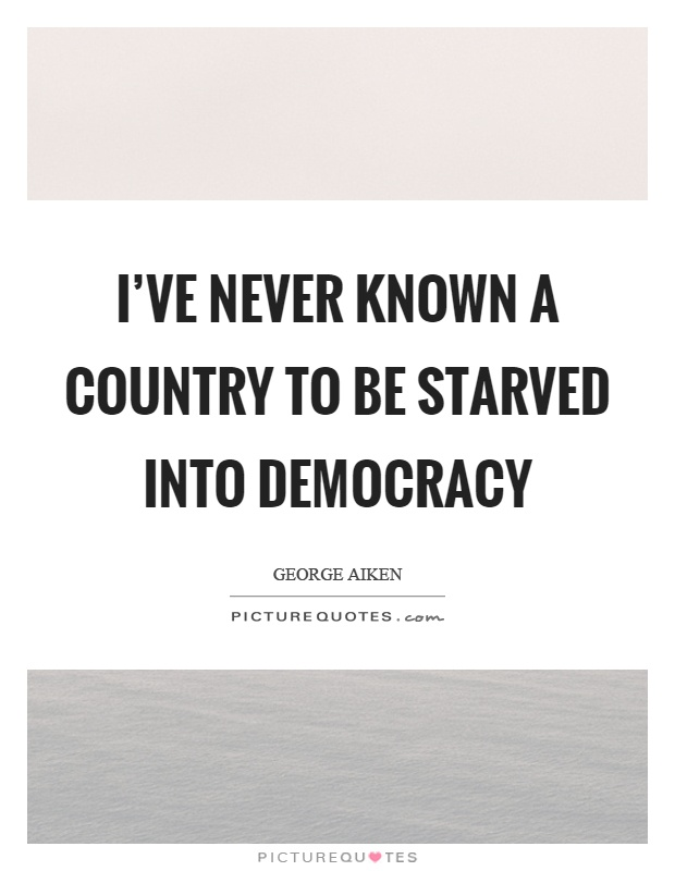 I've never known a country to be starved into democracy Picture Quote #1