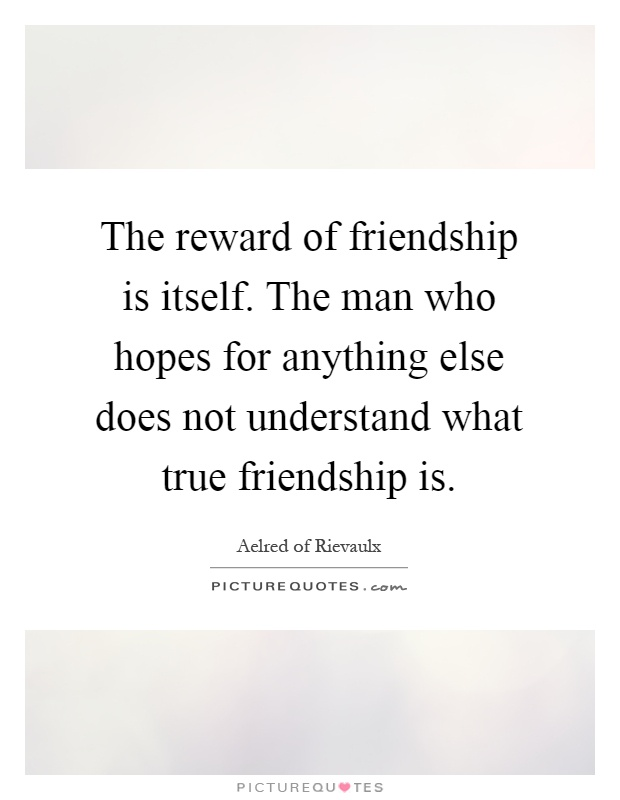The reward of friendship is itself. The man who hopes for anything else does not understand what true friendship is Picture Quote #1
