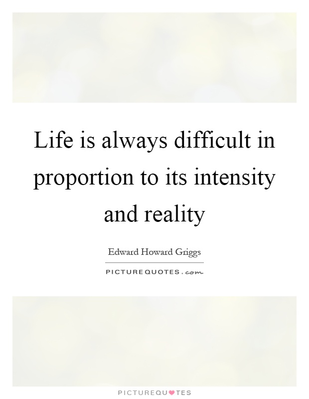 Life is always difficult in proportion to its intensity and reality Picture Quote #1