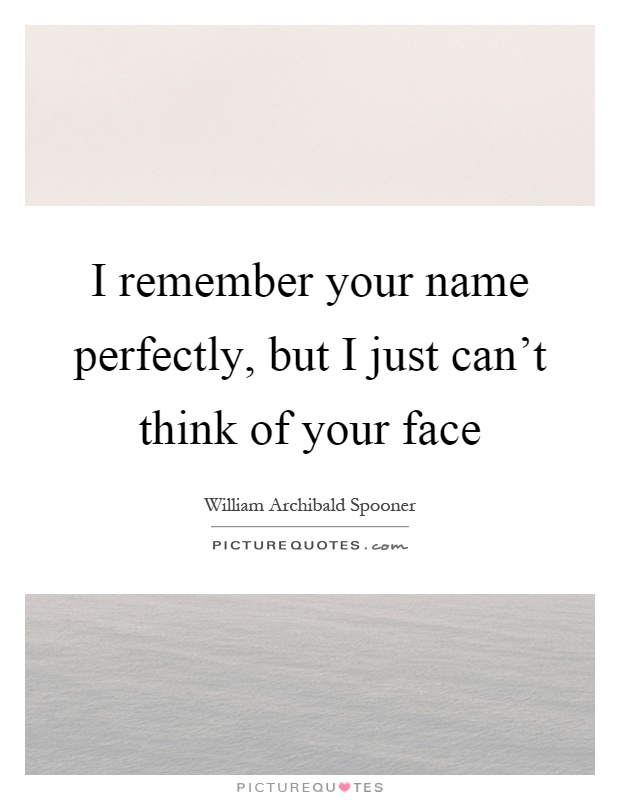 I remember your name perfectly, but I just can't think of your face Picture Quote #1