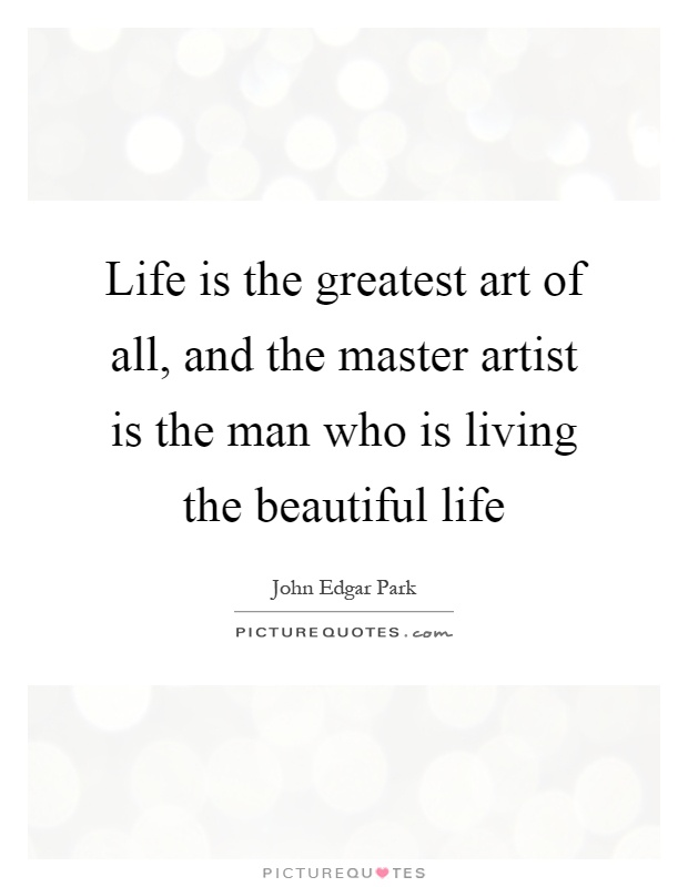 Life is the greatest art of all, and the master artist is the man who is living the beautiful life Picture Quote #1