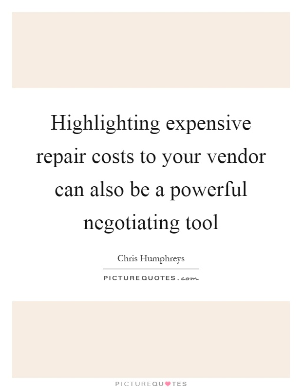 Highlighting expensive repair costs to your vendor can also be a powerful negotiating tool Picture Quote #1