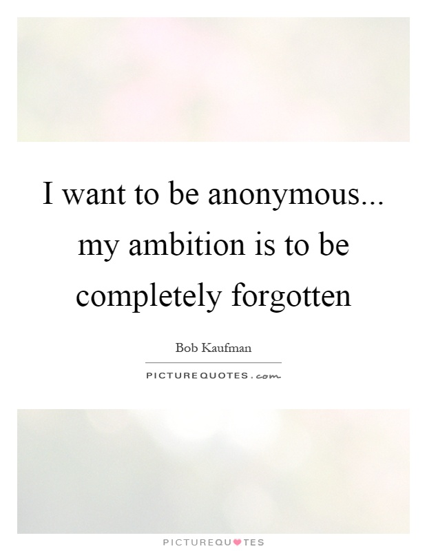 I want to be anonymous... my ambition is to be completely forgotten Picture Quote #1