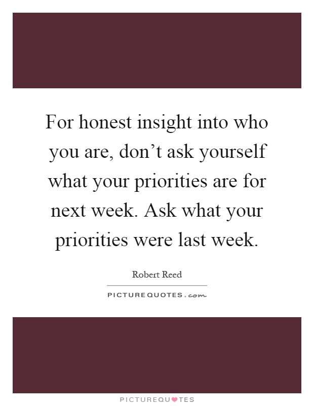 For honest insight into who you are, don't ask yourself what your priorities are for next week. Ask what your priorities were last week Picture Quote #1