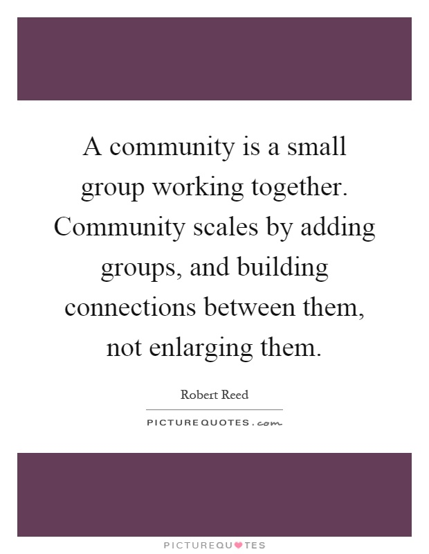 A community is a small group working together. Community scales by adding groups, and building connections between them, not enlarging them Picture Quote #1