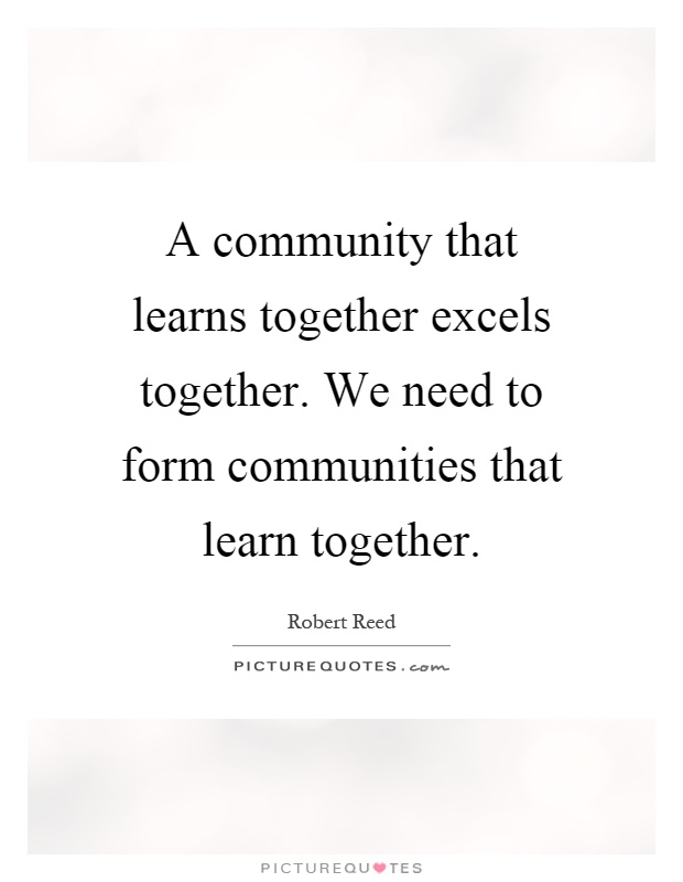 A community that learns together excels together. We need to form communities that learn together Picture Quote #1