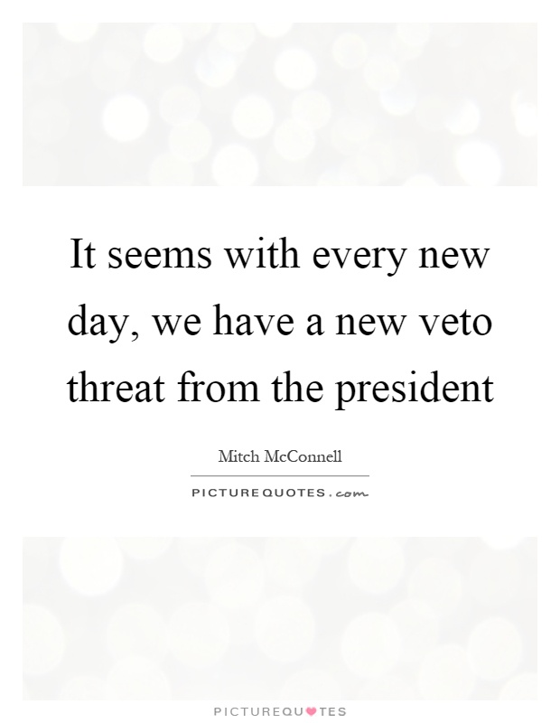 It seems with every new day, we have a new veto threat from the president Picture Quote #1