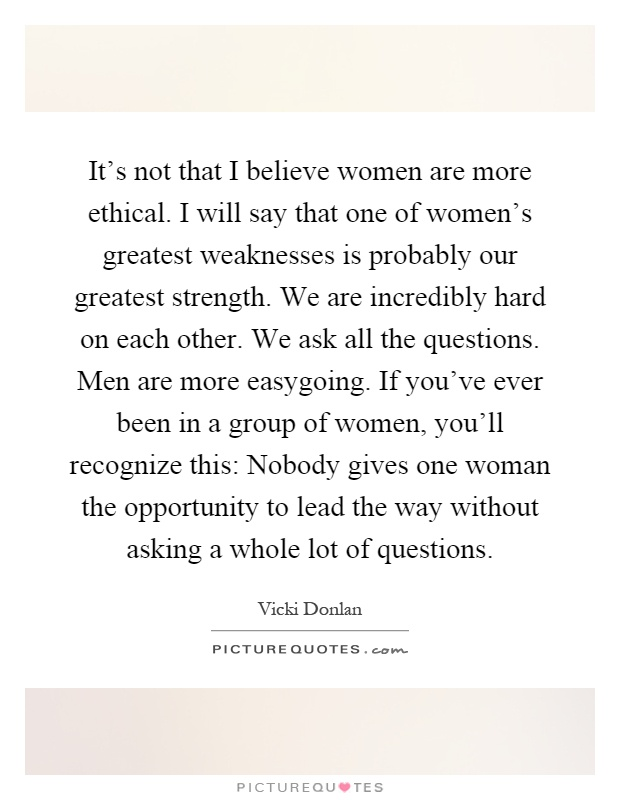 It's not that I believe women are more ethical. I will say that one of women's greatest weaknesses is probably our greatest strength. We are incredibly hard on each other. We ask all the questions. Men are more easygoing. If you've ever been in a group of women, you'll recognize this: Nobody gives one woman the opportunity to lead the way without asking a whole lot of questions Picture Quote #1