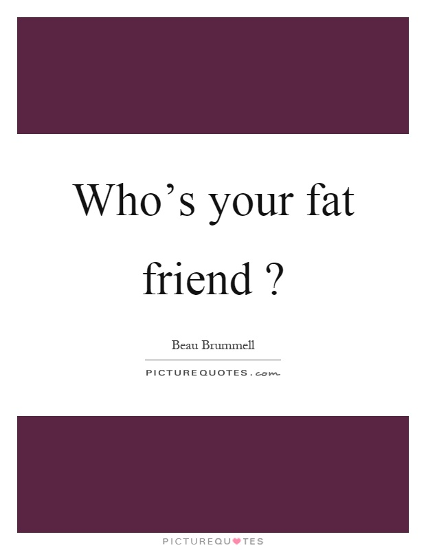 Who's your fat friend? Picture Quote #1