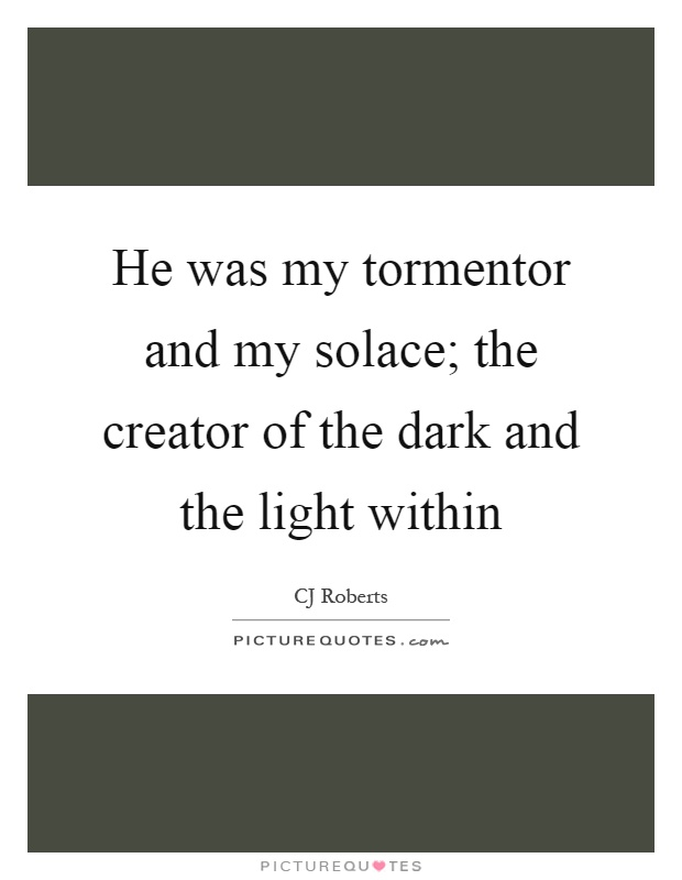 He was my tormentor and my solace; the creator of the dark and the light within Picture Quote #1