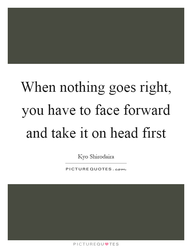 When nothing goes right, you have to face forward and take it on head first Picture Quote #1