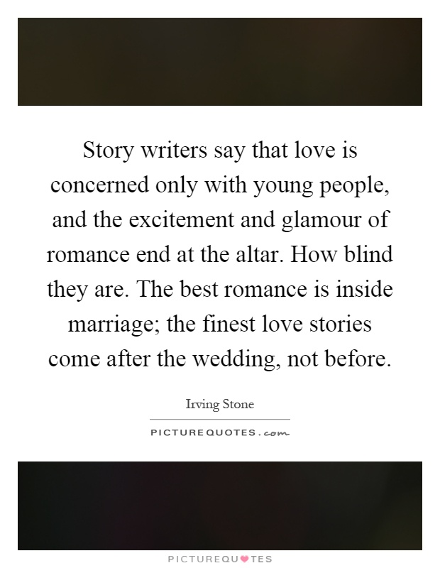 Story writers say that love is concerned only with young people, and the excitement and glamour of romance end at the altar. How blind they are. The best romance is inside marriage; the finest love stories come after the wedding, not before Picture Quote #1