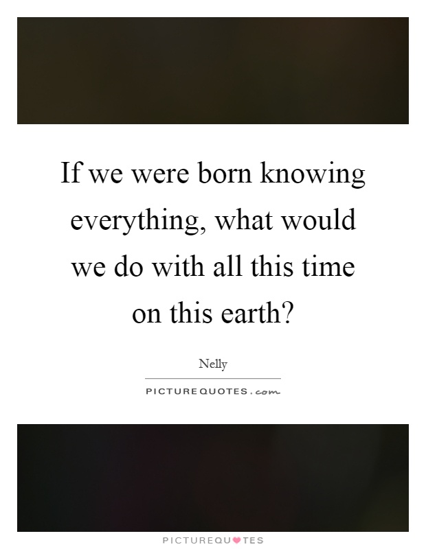 If we were born knowing everything, what would we do with all this time on this earth? Picture Quote #1
