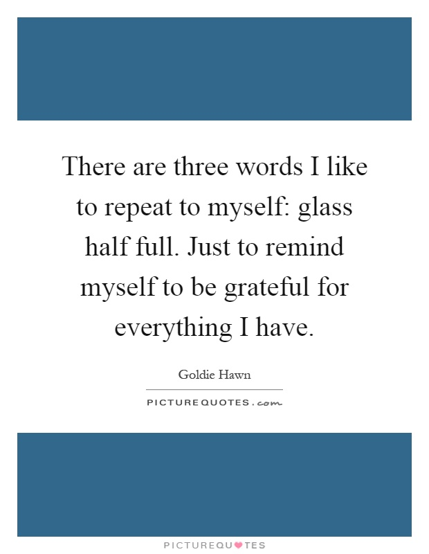 There are three words I like to repeat to myself: glass half full. Just to remind myself to be grateful for everything I have Picture Quote #1