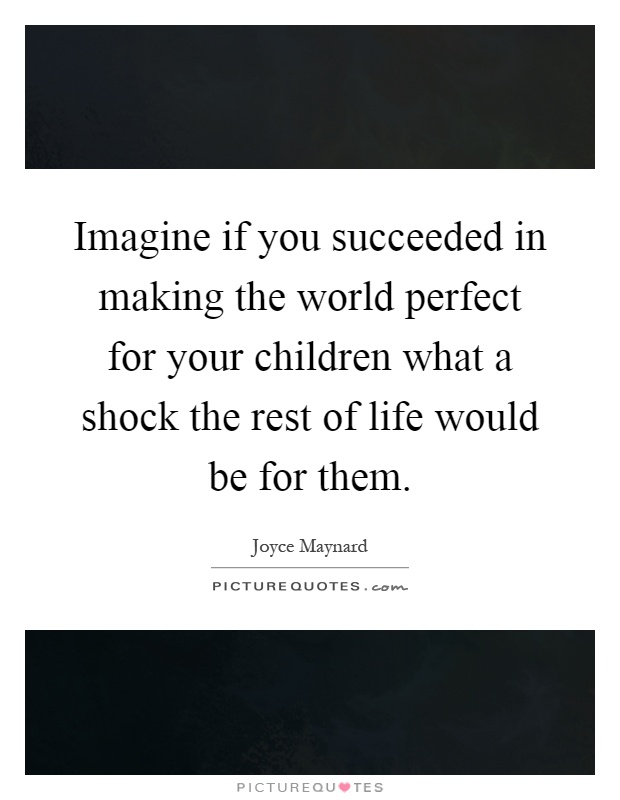 Imagine if you succeeded in making the world perfect for your children what a shock the rest of life would be for them Picture Quote #1