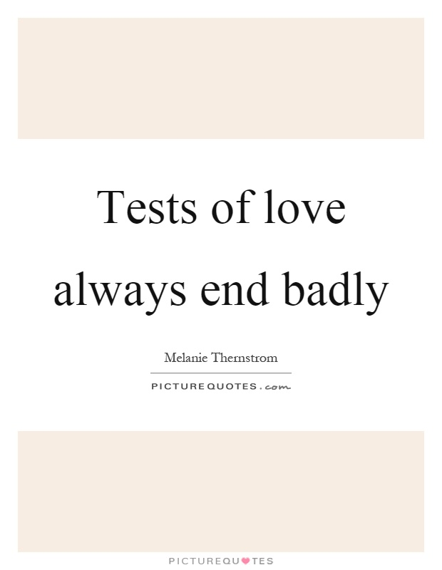 Tests of love always end badly Picture Quote #1