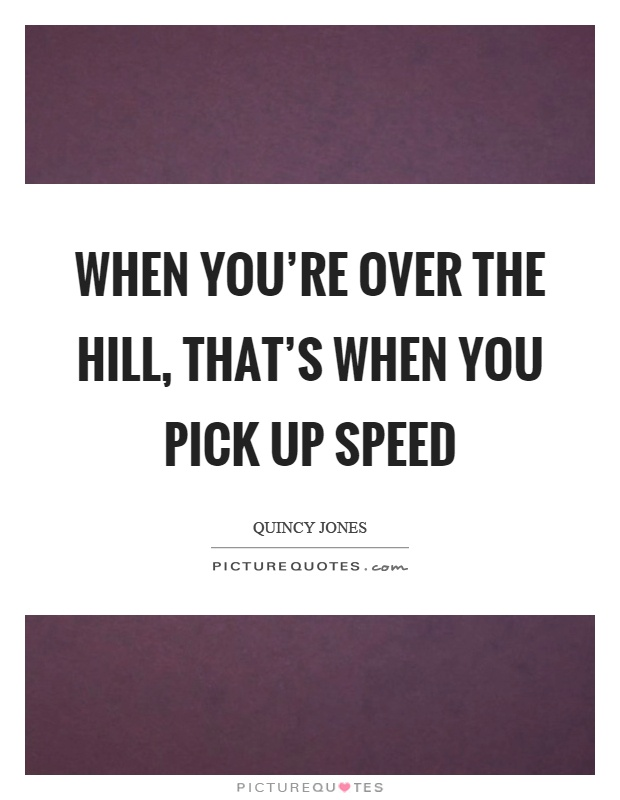 When you're over the hill, that's when you pick up speed Picture Quote #1