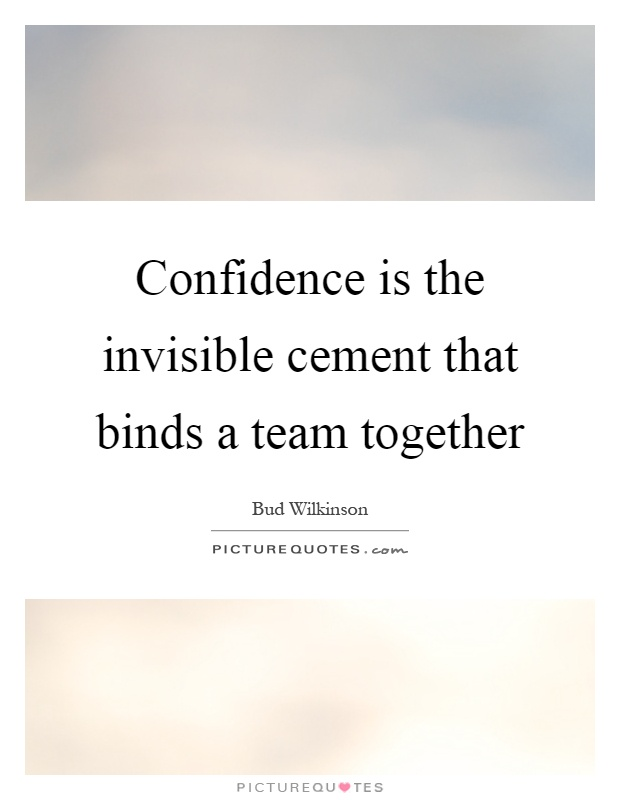 Confidence is the invisible cement that binds a team together Picture Quote #1