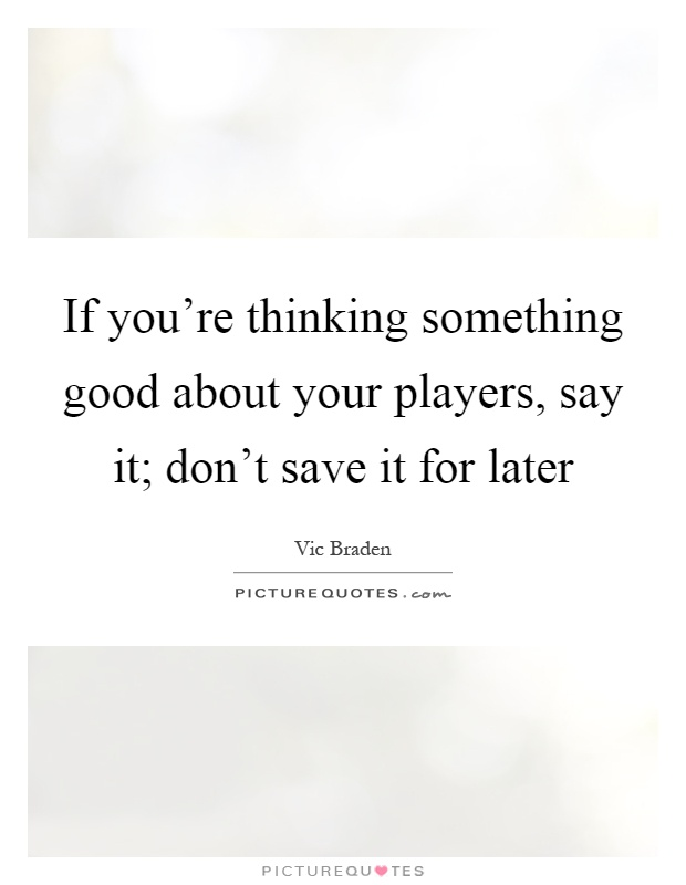 If you're thinking something good about your players, say it; don't save it for later Picture Quote #1