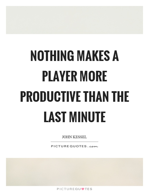 Nothing makes a player more productive than the last minute Picture Quote #1