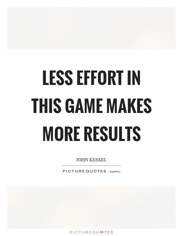 Less effort in this game makes more results Picture Quote #1