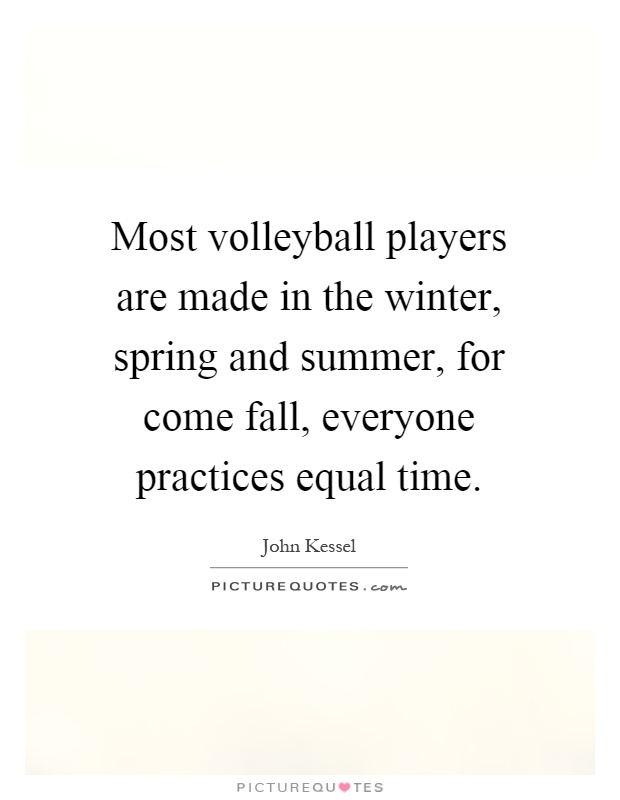 Most volleyball players are made in the winter, spring and summer, for come fall, everyone practices equal time Picture Quote #1