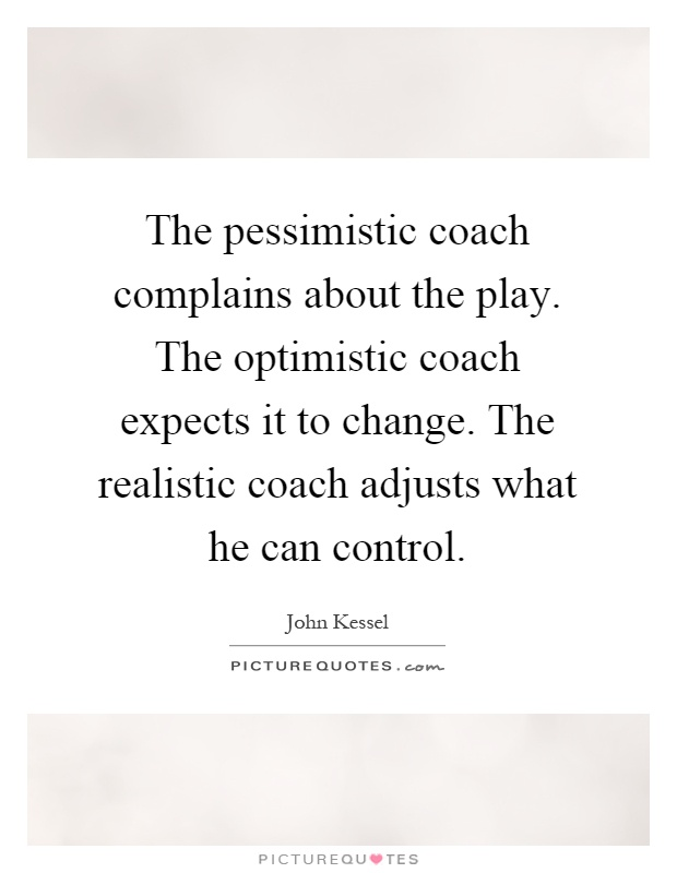 The pessimistic coach complains about the play. The optimistic coach expects it to change. The realistic coach adjusts what he can control Picture Quote #1