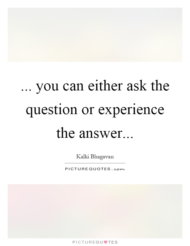 ... you can either ask the question or experience the answer Picture Quote #1
