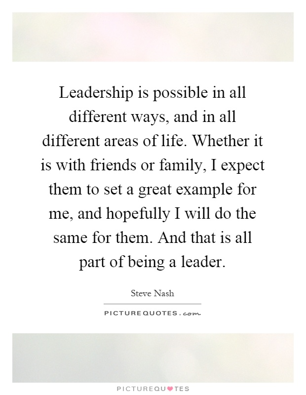 Leadership is possible in all different ways, and in all different areas of life. Whether it is with friends or family, I expect them to set a great example for me, and hopefully I will do the same for them. And that is all part of being a leader Picture Quote #1