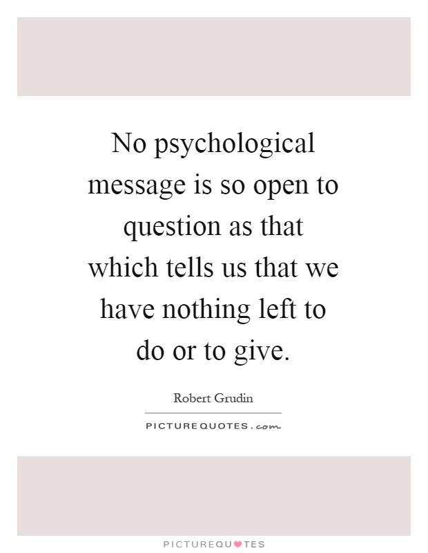No psychological message is so open to question as that which tells us that we have nothing left to do or to give Picture Quote #1