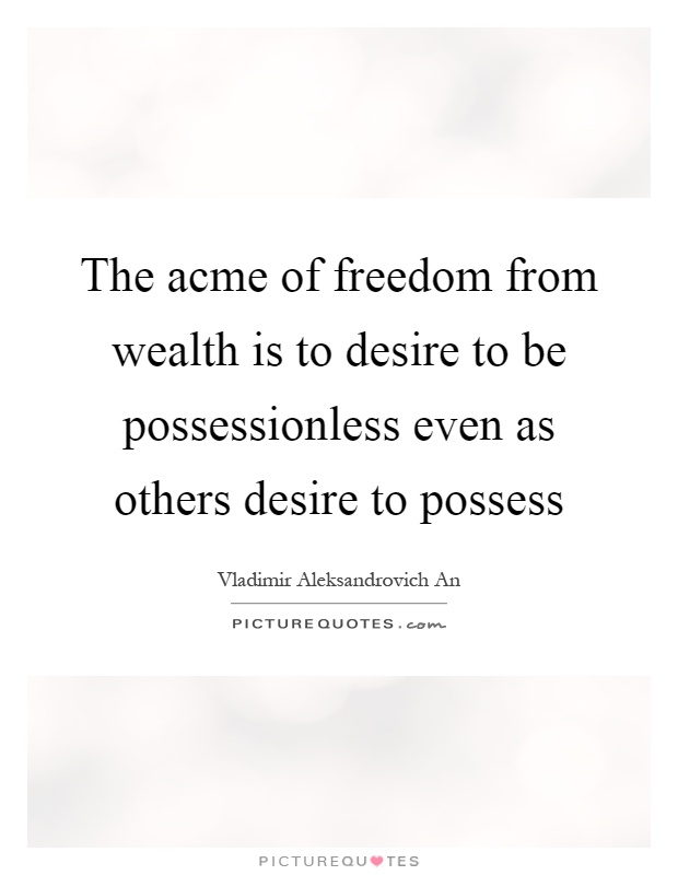 The acme of freedom from wealth is to desire to be possessionless even as others desire to possess Picture Quote #1