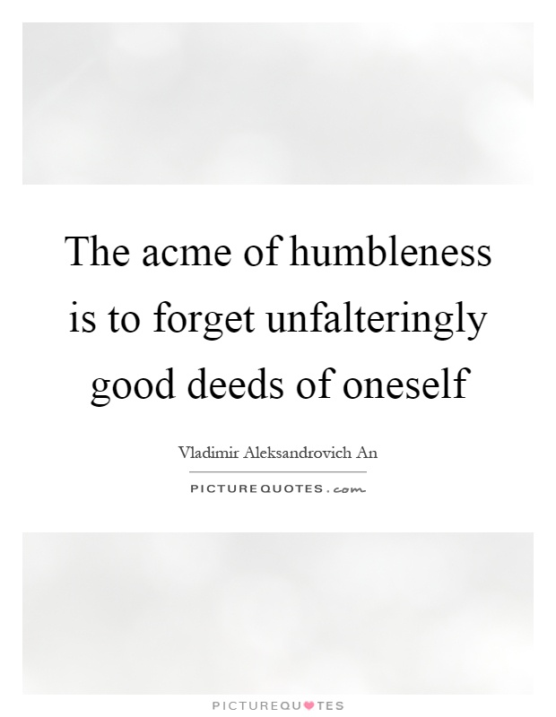 The acme of humbleness is to forget unfalteringly good deeds of oneself Picture Quote #1